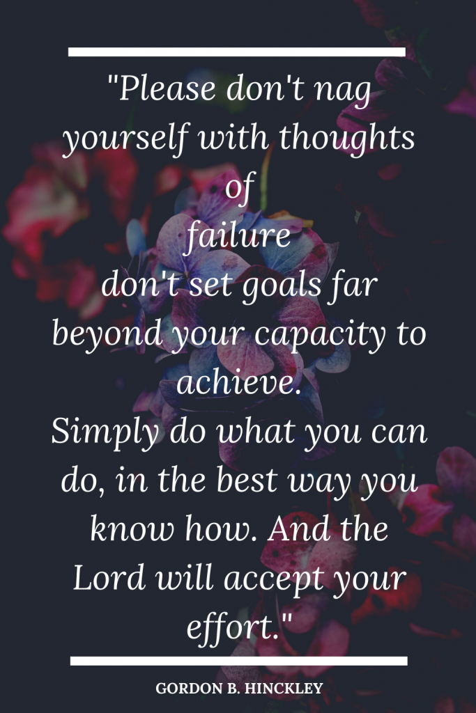 Please don't nag yourself with thoughts of failure don't set goals far beyond your capacity to achieve. Simply do what you can do, in the best way you know how, and the Lordwill accept your effort.